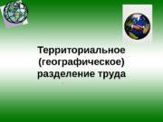 Территориальное (географическое) разделение труда  Баранский Н. Н.
