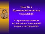 Тема № 5. Криминалистическая трасология 4. Криминалистическое исследование
