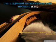 Тема 6.  ЕДИНЫЙ ТЕХНОЛОГИЧЕСКИЙ ПРОЦЕСС (ЕТП )