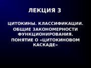 ЛЕКЦИЯ 3 ЦИТОКИНЫ. КЛАССИФИКАЦИИ. ОБЩИЕ ЗАКОНОМЕРНОСТИ ФУНКЦИОНИРОВАНИЯ. ПОНЯТИЕ