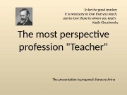 The most perspective profession «Teacher» The presentation is