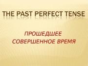 ПРОШЕДШЕЕ СОВЕРШЕННОЕ ВРЕМЯ  The Past Perfect Tense