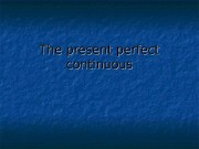 The present perfect continuous  The present perfect