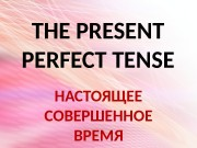 THE PRESENT PERFECT TENSE НАСТОЯЩЕЕ СОВЕРШЕННОЕ  ВРЕМЯ