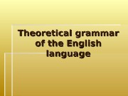 Презентация theoretical grammar of the english language