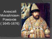 Алексей Михайлович Романов 1645 – 1676 г. г.