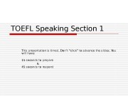 TOEFL Speaking Section 1 This presentation is timed.
