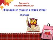 Тренажёр по русскому языку  «Безударная гласная в