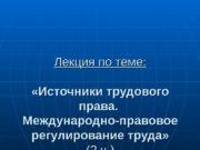 Лекция по теме:  «Источники трудового права.