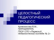 ЦЕЛОСТНЫЙ ПЕДАГОГИЧЕСКИЙ ПРОЦЕСС Кривоносова В. М. ,