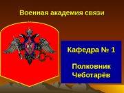 Кафедра № 1 Полковник Чеботарёв. Военная академия связи