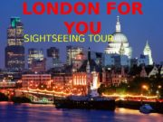 LONDON FOR YOU SIGHTSEEING TOUR  THE AIM:
