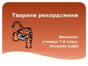 Тварини рекордсмени Виконала учениця 7 -А класу Ягольнік