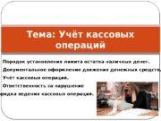 Тема: Учёт кассовых операций 1 1. Порядок установления