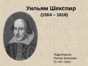 Уильям Шекспир  (1564 – 1616) Подготовила: Рогова