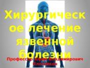 Хирургическ ое лечение язвенной болезни Профессор Юрий Владимирович