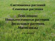 Систематика растений Семенные растения Тема лекции: Покрытосеменные растения.