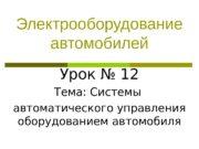 Электрооборудование автомобилей Урок № 12 Тема: Системы автоматического