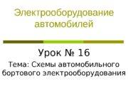 Электрооборудование автомобилей Урок № 16 Тема: Схемы автомобильного