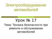 Электрооборудование автомобилей Урок № 17 Тема: Техника безопасности