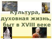 Культура,  духовная жизнь,  быт в XVIII