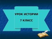 УРОК ИСТОРИИ  7 КЛАСС  ТЕМА УРОКА: