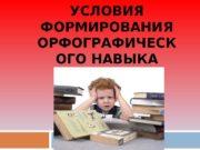 УСЛОВИЯ ФОРМИРОВАНИЯ ОРФОГРАФИЧЕСК ОГО НАВЫКА   Навык
