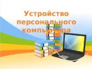 Устройство персонального компьютера  Архитектура персонального компьютера (