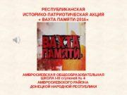 РЕСПУБЛИКАНСКАЯ ИСТОРИКО-ПАТРИОТИЧЕСКАЯ АКЦИЯ  « ВАХТА ПАМЯТИ-2016» АМВРОСИЕВСКАЯ