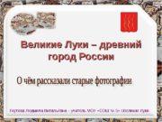 Великие Луки – древний город России Гнутова Людмила