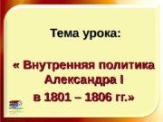 Тема урока:  « Внутренняя политика  Александра