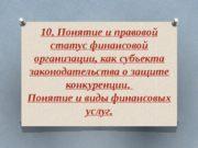 10. Понятие и правовой статус финансовой организации, как