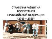СТРАТЕГИЯ РАЗВИТИЯ ВОСПИТАНИЯ В РОССИЙСКОЙ ФЕДЕРАЦИИ (2015 –