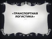 «ТРАНСПОРТНАЯ ЛОГИСТИКА»   Ц ель изучения