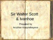 Sir Walter Scott & Ivanhoe Prepared by Aruzhan