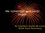 Презентация WE REMEMBER AND NEVER FORGET.