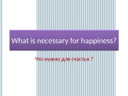 Презентация What is necessary for happiness