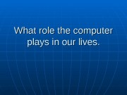 Презентация What role the computer plays in our lives