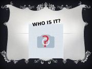 Презентация Who is it-