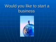 Презентация Would you like to start a business