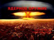 ПОДГОТОВИЛА ПАШКОВА ЕЛЕНАЯДЕРНОЕ ОРУЖИЕ  Ядерное оружие —