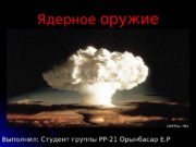 Ядерное оружие Выполнил: Студент группы РР-21 Орынбасар Е.