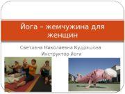 Светлана Николаевна Кудряшова Инструктор йоги. Йога – жемчужина