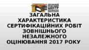 ЗАГАЛЬНА ХАРАКТЕРИСТИКА СЕРТИФІКАЦІЙНИХ РОБІТ ЗОВНІШНЬОГО НЕЗАЛЕЖНОГО ОЦІНЮВАННЯ 2017