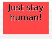 Презентация Залишайся людиною Just stay human