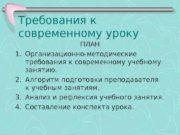 Требования к современному уроку ПЛАН 1. Организационно-методические требования