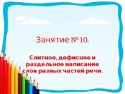 № 10. Занятие ,  Слитное дефисное и