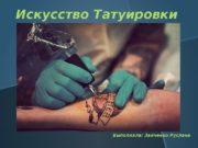 Выполнила: Зайченко Руслана. Искусство Татуировки  Трудно сказать,